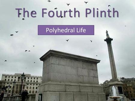 The Fourth Plinth Polyhedral Life. Theme: The Olympics Task: Design a sculpture linked to the Olympics using polyhedra. Background: The fourth plinth.