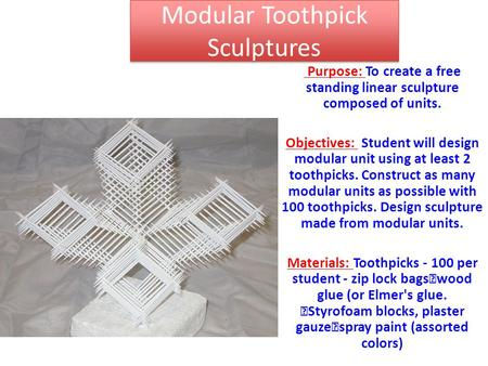 Modular Toothpick Sculptures Purpose: To create a free standing linear sculpture composed of units. Objectives: Student will design modular unit using.