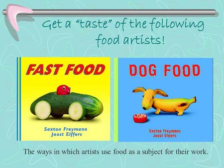 "Get a ""taste"" of the following food artists! The ways in which artists use food as a subject for their work."