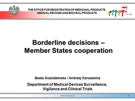 THE OFFICE FOR REGISTRATION OF MEDICINAL PRODUCTS, MEDICAL DEVICES AND BIOCIDAL PRODUCTS www.urpl.gov.pl 1 Borderline decisions – Member States cooperation.