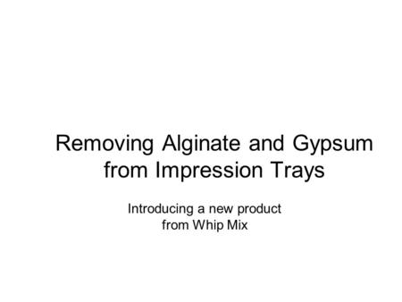 Removing Alginate and Gypsum from Impression Trays Introducing a new product from Whip Mix.