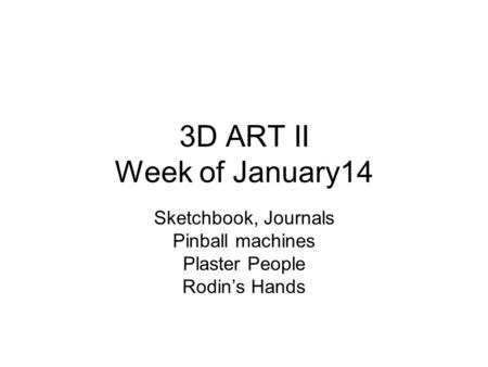 3D ART II Week of January14 Sketchbook, Journals Pinball machines Plaster People Rodin's Hands.