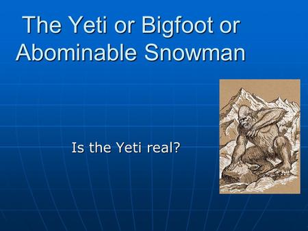 The Yeti or Bigfoot or Abominable Snowman Is the Yeti real?