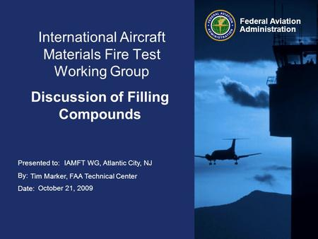 Presented to: By: Date: Federal Aviation Administration International Aircraft Materials Fire Test Working Group Discussion of Filling Compounds IAMFT.