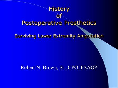 History of Postoperative Prosthetics Surviving Lower Extremity Amputation Robert N. Brown, Sr., CPO, FAAOP.