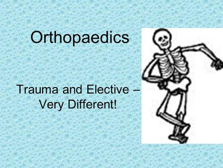 Orthopaedics Trauma and Elective – Very Different!