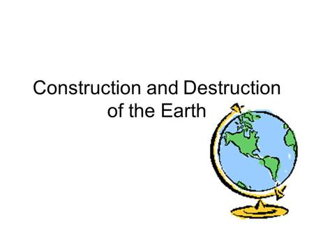 Construction and Destruction of the Earth