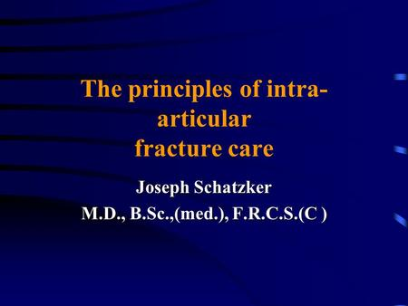 The principles of intra- articular fracture care Joseph Schatzker M.D., B.Sc.,(med.), F.R.C.S.(C )