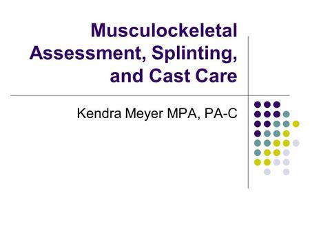 Musculockeletal Assessment, Splinting, and Cast Care Kendra Meyer MPA, PA-C.