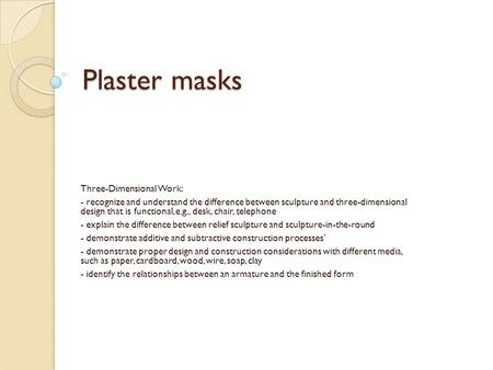 Plaster masks Three-Dimensional Work: - recognize and understand the difference between sculpture and three-dimensional design that is functional, e.g.,