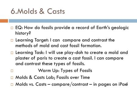 6.Molds & Casts  EQ: How do fossils provide a record of Earth's geologic history?  Learning Target: I can compare and contrast the methods of mold and.