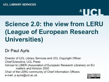 UCL LIBRARY SERVICES Science 2.0: the view from LERU (League of European Research Universities) Dr Paul Ayris Director of UCL Library Services and UCL.