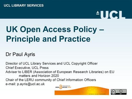 UCL LIBRARY SERVICES UK Open Access Policy – Principle and Practice Dr Paul Ayris Director of UCL Library Services and UCL Copyright Officer Chief Executive,