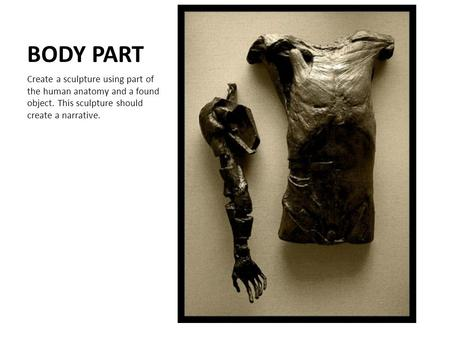 BODY PART Create a sculpture using part of the human anatomy and a found object. This sculpture should create a narrative.