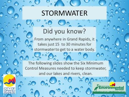 STORMWATER Did you know? From anywhere in Grand Rapids, it takes just 15 to 30 minutes for stormwater to get to a water body. The following slides show.