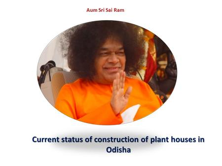 Aum Sri Sai Ram Current status of construction of plant houses in Odisha.
