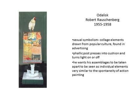 Odalisk Robert Rauschenberg 1955-1958 sexual symbolism- collage elements drawn from popular culture, found in advertising phallic post presses into cushion.