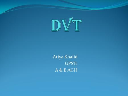 Atiya Khalid GPST1 A & E;AGH. Defination: DVT is the formation of a thrombus (blood clot) in a deep vein, usually in the legs, which partially or completely.
