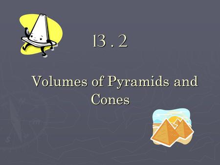 13. 2 Volumes of Pyramids and Cones. Objectives: Find the volumes of pyramids. Find the volumes of pyramids. Find the volumes of cones. Find the volumes.