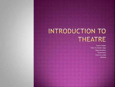 Types of stages Parts of a theatre stage Stage directions Drama types Parts of a script Blocking.