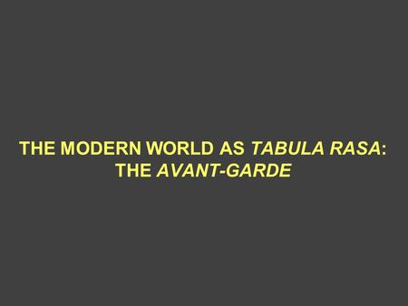THE MODERN WORLD AS TABULA RASA: THE AVANT-GARDE.