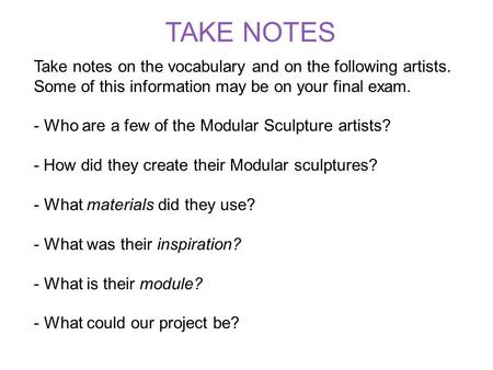 Take notes on the vocabulary and on the following artists. Some of this information may be on your final exam. - Who are a few of the Modular Sculpture.