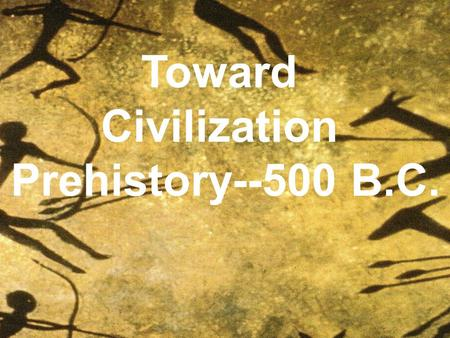 Toward Civilization Prehistory--500 B.C. Early Man.