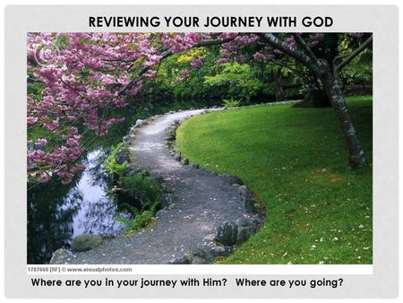 REVIEWING YOUR JOURNEY WITH GOD Where are you in your journey with Him? Where are you going?