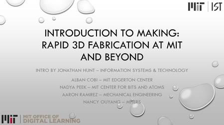INTRODUCTION TO MAKING: RAPID 3D FABRICATION AT MIT AND BEYOND INTRO BY JONATHAN HUNT – INFORMATION SYSTEMS & TECHNOLOGY ALBAN COBI – MIT EDGERTON CENTER.