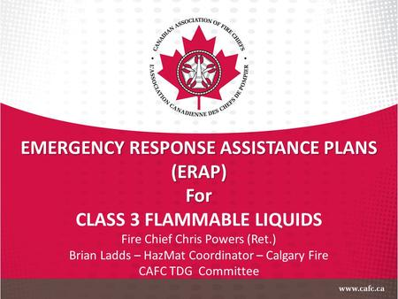 EMERGENCY RESPONSE ASSISTANCE PLANS (ERAP)For CLASS 3 FLAMMABLE LIQUIDS Fire Chief Chris Powers (Ret.) Brian Ladds – HazMat Coordinator – Calgary Fire.