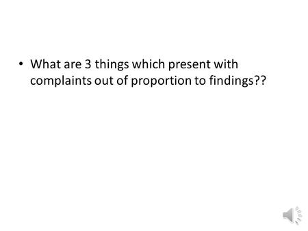 What are 3 things which present with complaints out of proportion to findings??