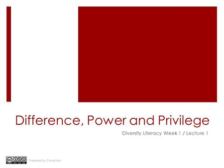 Difference, Power and Privilege Diversity Literacy Week 1 / Lecture 1 Prepared by Claire Kelly.