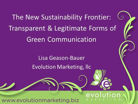 The New Sustainability Frontier: Transparent & Legitimate Forms of Green Communication Lisa Geason-Bauer Evolution Marketing, llc.