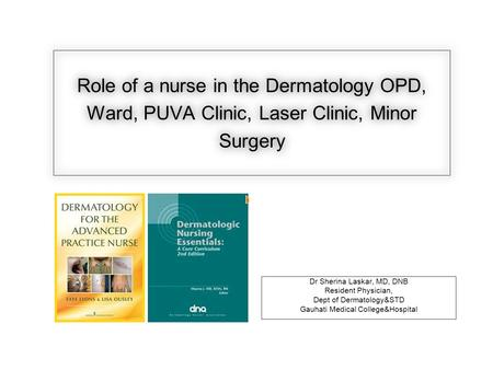 Role of a nurse in the Dermatology OPD, Ward, PUVA Clinic, Laser Clinic, Minor Surgery Dr Sherina Laskar, MD, DNB Resident Physician, Dept of Dermatology&STD.