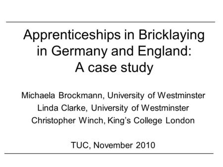 Apprenticeships in Bricklaying in Germany and England: A case study Michaela Brockmann, University of Westminster Linda Clarke, University of Westminster.