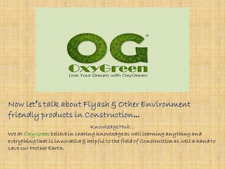 Now let ' s talk about Flyash & Other Environment friendly products in Construction … Knowledge Hub… We at OxyGreen believe in sharing knowledge as well.