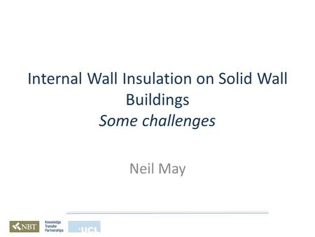 Internal Wall Insulation on Solid Wall Buildings Some challenges Neil May.