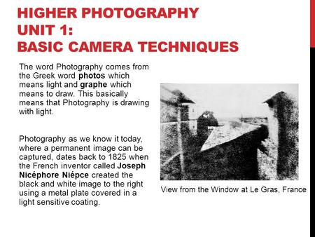 HIGHER PHOTOGRAPHY UNIT 1: BASIC CAMERA TECHNIQUES The word Photography comes from the Greek word photos which means light and graphe which means to draw.