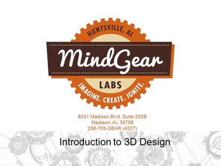 8331 Madison Blvd, Suite 200B Madison, AL 35758 256-705-GEAR (4327) Introduction to 3D Design.