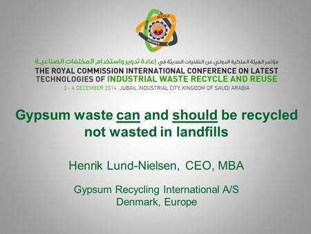 Gypsum waste can and should be recycled not wasted in landfills Henrik Lund-Nielsen, CEO, MBA Gypsum Recycling International A/S Denmark, Europe.