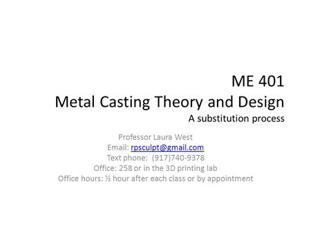 ME 401 Metal Casting Theory and Design A substitution process Professor Laura West   Text phone: (917)740-9378.
