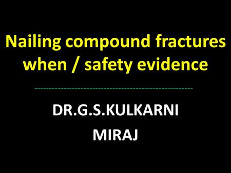 Nailing compound fractures when / safety evidence DR.G.S.KULKARNI MIRAJ.
