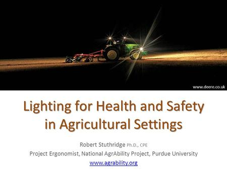 Lighting for Health and Safety in Agricultural Settings Robert Stuthridge Ph.D., CPE Project Ergonomist, National AgrAbility Project, Purdue University.