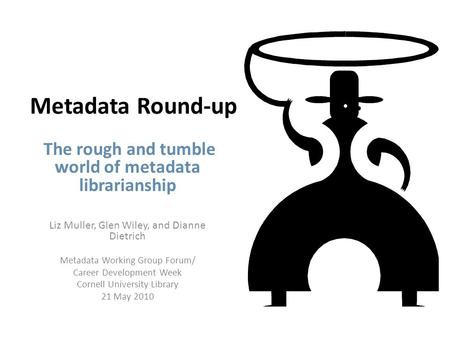 Metadata Round-up The rough and tumble world of metadata librarianship Liz Muller, Glen Wiley, and Dianne Dietrich Metadata Working Group Forum/ Career.