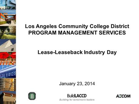 Building for tomorrow's leaders Los Angeles Community College District PROGRAM MANAGEMENT SERVICES Lease-Leaseback Industry Day January 23, 2014.