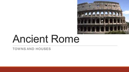 Ancient Rome TOWNS AND HOUSES. 1.Gain the ability to recognise and label different houses. 2.Know key terms associated with Roman towns and houses 3.Analyse.