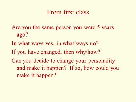 From first class Are you the same person you were 5 years ago? In what ways yes, in what ways no? If you have changed, then why/how? Can you decide to.