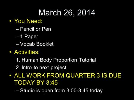 March 26, 2014 You Need: –Pencil or Pen –1 Paper –Vocab Booklet Activities: 1. Human Body Proportion Tutorial 2. Intro to next project ALL WORK FROM QUARTER.