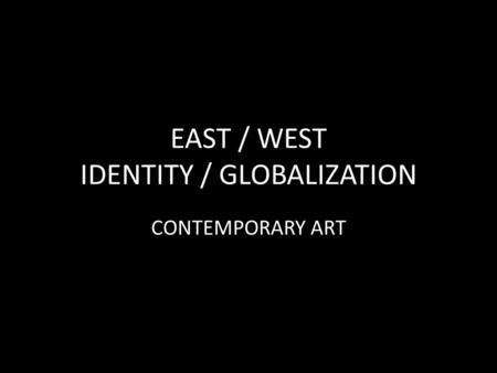EAST / WEST IDENTITY / GLOBALIZATION CONTEMPORARY ART.