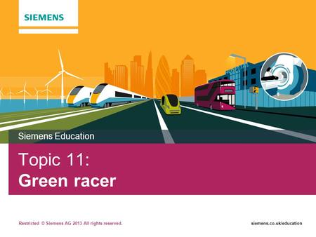 Restricted © Siemens AG 2013 All rights reserved.siemens.co.uk/education Topic 11: Green racer Siemens Education.
